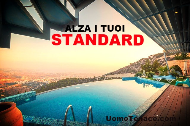 Alza i tuoi standard standard. Dai valore a te stesso. Nessun altro lo farà per te.